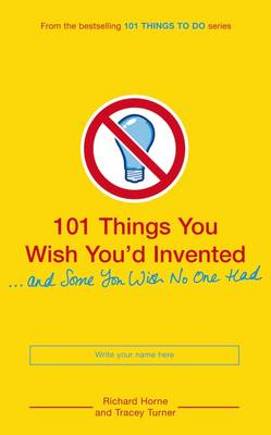 101 Things You Wish You'd Invented And Some You Wish No One Had by Richard Horne, Tracey Turner