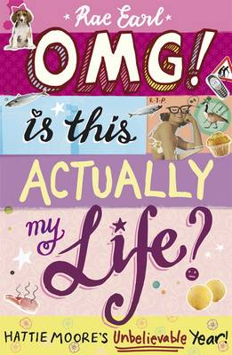 OMG! is This Actually My Life? Hattie Moore's Unbelievable Year! by Rae Earl