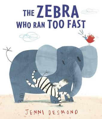 The Zebra Who Ran Too Fast by Jenni Desmond