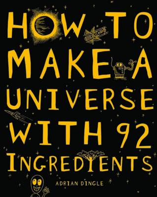 How to Make a Universe from 92 Ingredients by Adrian Dingle
