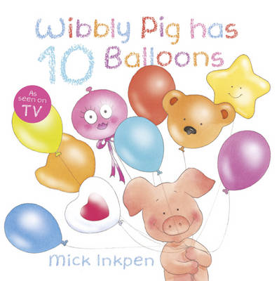 Wibbly Pig Has 10 Balloons by Mick Inkpen