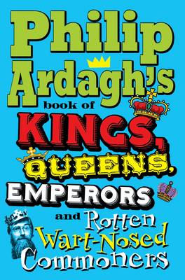 Philip Ardagh's Book of Kings, Queens, Emperors and Rotten Wart-nosed Commoners by Philip Ardagh