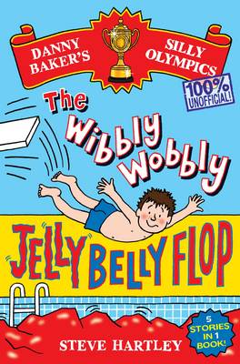 Danny Baker's Silly Olympics: the Wibbly Wobbly Jelly Belly Flop - 100% Unofficial! and Four Other Brilliantly Bonkers Stories! by Steve Hartley
