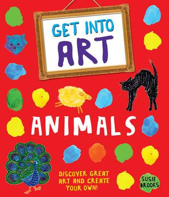 Get Into Art: Animals Discover great art - and create your own! by Susie Brooks
