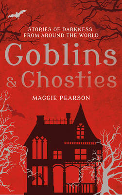 Goblins and Ghosties Stories of Darkness from Around the World by Maggie Pearson