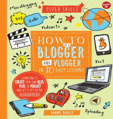 Super Skills: How to be a Blogger & Vlogger in 10 Easy Lessons by Shane Birley