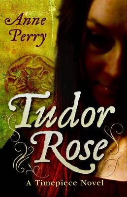 Tudor Rose (A Timepiece novel) by Anne Perry