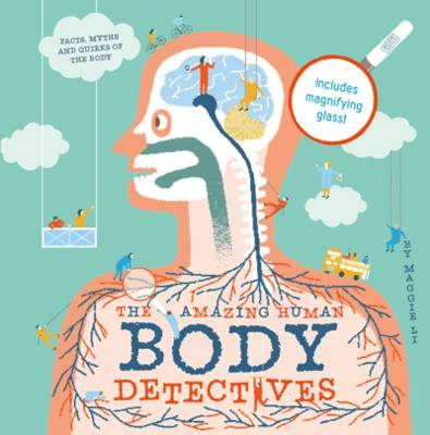 The Amazing Human Body Detectives Amazing Facts, Myths and Quirks of the Human Body by Maggie Li