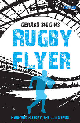 Rugby Flyer Haunting History, Thrilling Tries by Gerard Siggins
