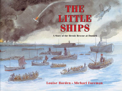 The Little Ships: A Story of the Heroic Rescue at Dunkirk by Louise Borden, Michael Foreman