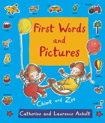 First Words and Pictures With Chimp and Zee by Laurence Anholt, Catherine Anholt