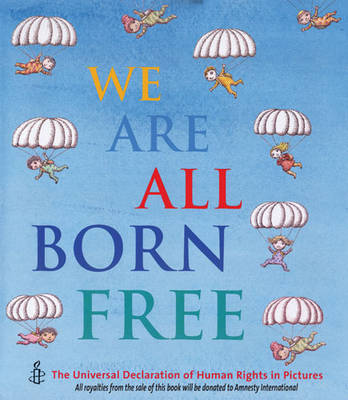 We are All Born Free The Universal Declaration of Human Rights in Pictures by Amnesty International