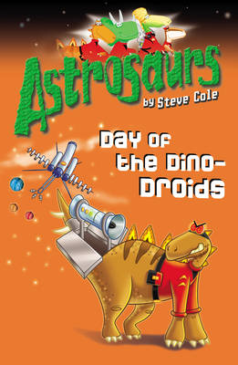 Astrosaurs: Day of the Dino-Droids by Steve Cole