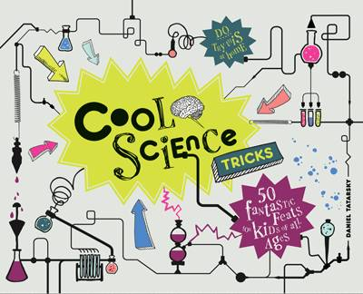 Cool Science Tricks 50 Fantastic Feats for Kids of All Ages by Daniel Tatarsky