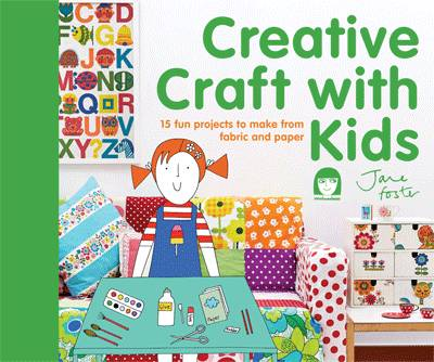 Creative Craft with Kids 15 Fun Projects to Make from Fabric and Paper by Jane Foster