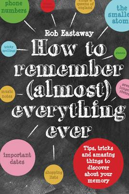 How to Remember (Almost) Everything, Ever! Tips, Tricks and Fun to Turbo-Charge Your Memory by Rob Eastaway