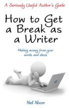 How to Get a Break as a Writer Making Money from Your Words and Ideas: A Seriously Useful Author's Guide