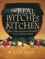 The Real Witches' Kitchen Spells, Recipes, Oils, Lotions and Potions from the Witches' Hearth by Kate West