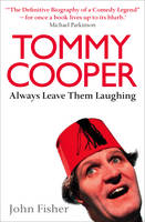 Tommy Cooper: Always Leave Them Laughing The Definitive Biography of a Comedy Legend by John Fisher