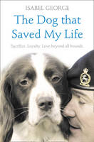 The Dog that Saved My Life Incredible True Stories of Canine Loyalty Beyond All Bounds by Isabel George