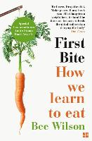 First Bite How We Learn to Eat by Bee Wilson