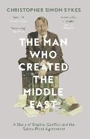 The Man Who Created the Middle East A Story of Empire, Conflict and the Sykes-Picot Agreement by Christopher Simon Sykes