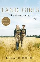 Land Girls: The Homecoming A Heartwarming Historical Saga from the Creator of the Award-Winning Bbc1 Period Drama by Roland Moore