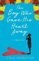 The Boy Who Gave His Heart Away A Death That Brought the Gift of Life by Cole Moreton