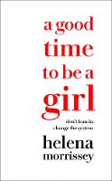 A Good Time to be a Girl Don'T Lean in, Change the System by Helena Morrissey