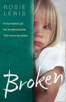 Broken A Traumatised Girl. Her Troubled Brother. Their Shocking Secret. by Rosie Lewis