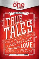 The One Show Book of True Tales Great British Stories of Adventure, Heroism, Love... and the Seriously Strange by The One Show