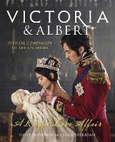 Victoria and Albert - A Royal Love Affair Official Companion to the ITV Series by Daisy Goodwin, Sara Sheridan