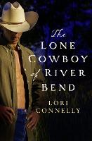 The Lone Cowboy of River Bend by Lori Connelly