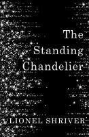 The Standing Chandelier A Novella by Lionel Shriver