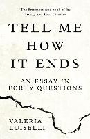 Tell Me How it Ends An Essay in Forty Questions by Valeria Luiselli