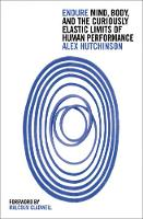 Endure Mind, Body and the Curiously Elastic Limits of Human Performance by Alex Hutchinson