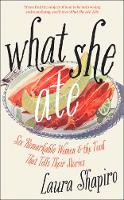 What She Ate Six Remarkable Women and the Food That Tells Their Stories by Laura Shapiro