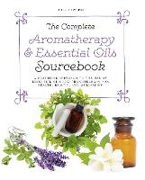 The Complete Aromatherapy & Essential Oils Sourcebook A Practical Approach to the Use of Essential Oils for Health and Well-Being by Julia Lawless