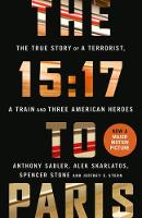 The 15:17 to Paris The True Story of a Terrorist, a Train and Three American Heroes by Anthony Sadler, Alek Skarlatos, Spencer Stone, Jeffrey E Stern