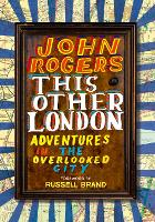 This Other London Adventures in the Overlooked City by John Rogers, Russell Brand