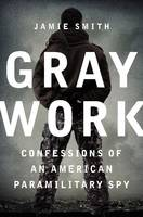 Gray Work Confessions of an American Paramilitary Spy by Jamie Smith