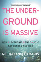 The Underground Is Massive How Electronic Dance Music Conquered America by Michaelangelo Matos