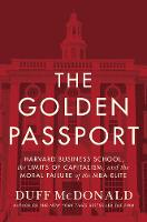 The Golden Passport Harvard Business School, the Limits of Capitalism, and the Moral Failure of the MBA Elite by Duff McDonald
