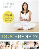 The Touch Remedy Hands-On Solutions to De-Stress Your Life by Michelle K. Ebbin