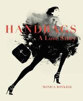 Handbags: A Love Story Legendary Designs from Azzedine Alaia to Yves Saint Laurent by Monica Botkier
