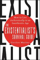The Existentialist's Survival Guide How to Live Authentically in an Inauthentic Age by Gordon Marino