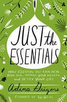 Just the Essentials How Essential Oils Can Heal Your Skin, Improve Your Health, and Detox Your Life by Adina Grigore