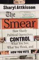 The Smear How Shady Political Operatives and Fake News Control What You See, What You Think, and How You Vote by Sharyl Attkisson