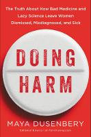 Doing Harm The Truth About How Bad Medicine And Lazy Science Leave Women Dismissed, Misdiagnosed, And Sick by Maya Dusenbery