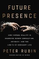 Future Presence How Virtual Reality Is Changing Human Connection, Intimacy, and the Limits of Ordinary Life by Peter Rubin